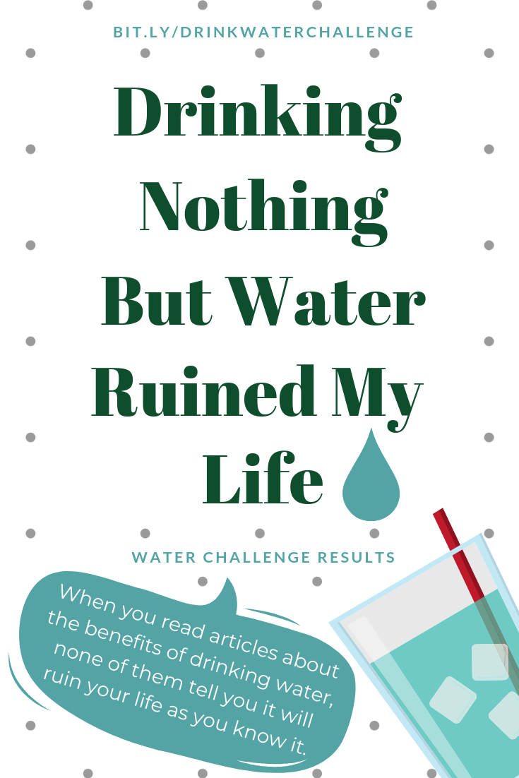 Drinking nothing but water ruined my life: Water Challenge Results. When you read articles about the benefits of drinking more water,  none of them tell you it will ruin your life as you know it.